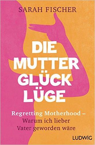 SARAH FISCHER / DIE MUTTERGLÜCKLÜGE: REGRETTING MOTHERHOOD – WARUM ICH LIEBER VATER GEWORDEN WÄRE