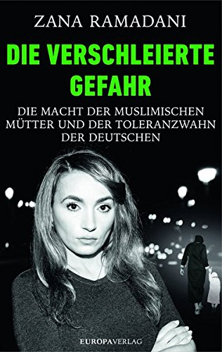 ZANA RAMADANI / DIE VERSCHLEIERTE GEFAHR: DIE MACHT DER MUSLIMISCHEN MÜTTER UND DER TOLERANZWAHN DER DEUTSCHEN