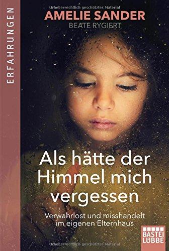 AMELIE SANDER & BEATE RYGIERT / ALS HÄTTE DER HIMMEL MICH VERGESSEN: VERWAHRLOST UND MISSHANDELT IM EIGENEN ELTERNHAUS