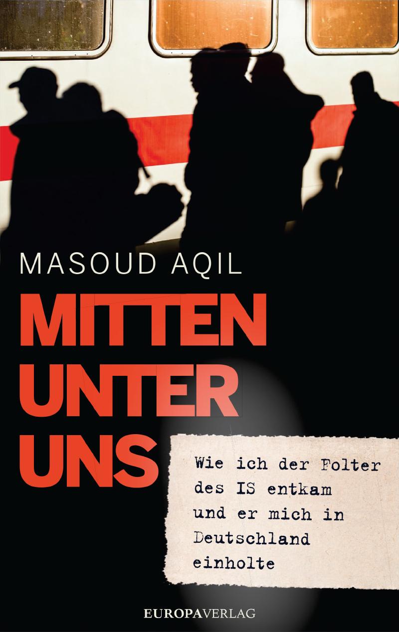MASOUD AQIL / MITTEN UNTER UNS: WIE ICH DER FOLTER DES IS ENTKAM UND ER MICH IN DEUTSCHLAND EINHOLTE