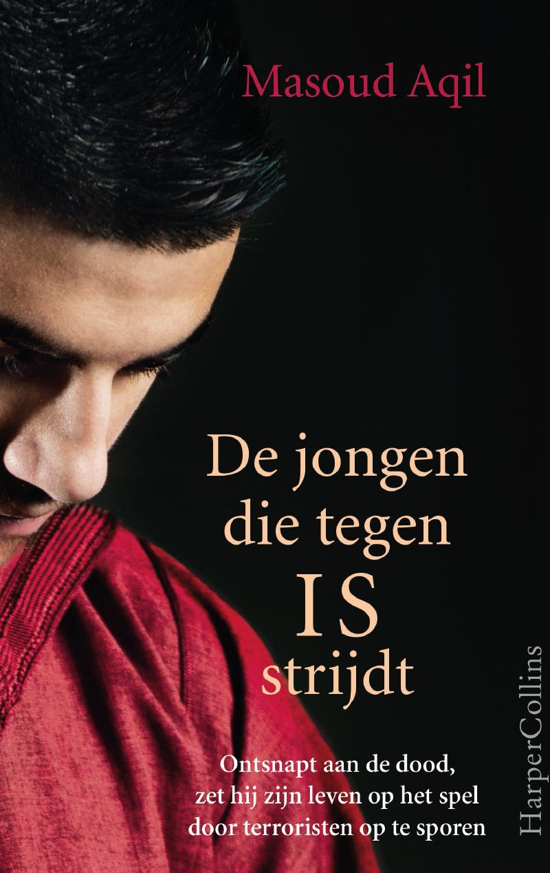 MASOUD AQIL / DE JONGEN DE TEGEN IS STRIJDT: ONTSNAPT AAN DE DOOD, ZET HIJ ZIJN LEVEN OP HET SPEL DOOR TERRORISTEN OP TE SPOREN