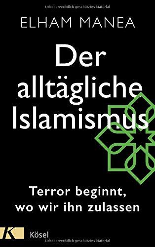 ELHAM MANEA / DER ALLTÄGLICHE ISLAMISMUS: TERROR BEGINNT, WO WIR IHN ZULASSEN