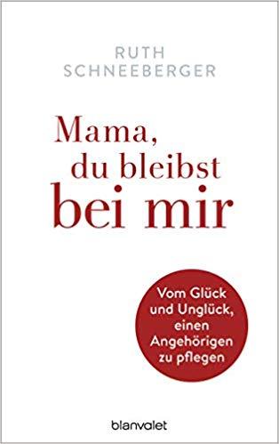 RUTH SCHNEEBERGER/MAMA, DU BLEIBST BEI MIR: VOM GLÜCK UND UNGLÜCK, EINEN ANGEHÖRIGEN ZU PFLEGEN