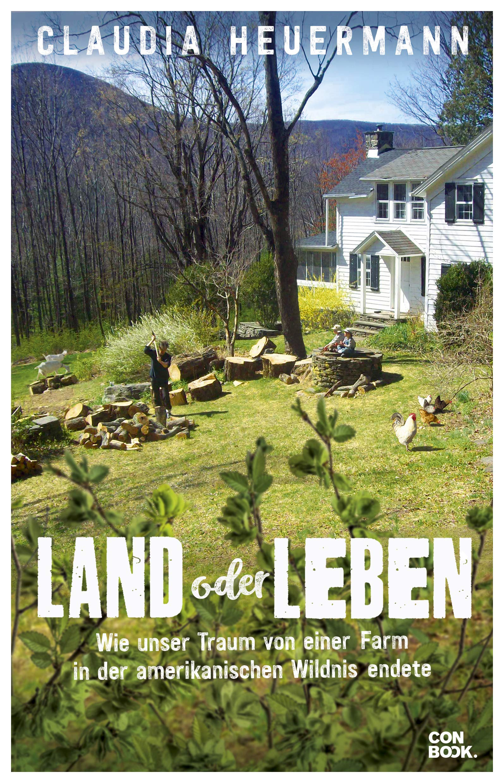 CLAUDIA HEUERMANN/LAND ODER LEBEN: WIE UNSER TRAUM VON EINER FARM IN DER AMERIKANISCHEN WILDNIS ENDETE