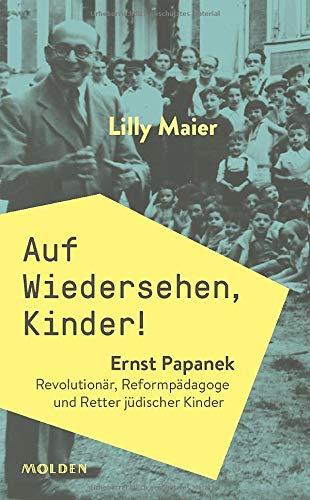 LILLY MAIER/AUF WIEDERSEHEN, KINDER! ERNST PAPANEK. REVOLUTIONÄR, REFORMPÄDAGOGE UND RETTER JÜDISCHE